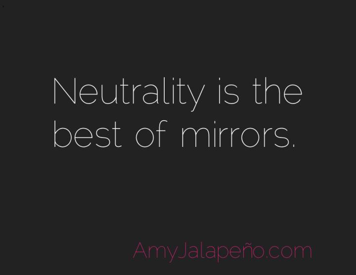 neutrality-mirror-honesty-amyjalapeno