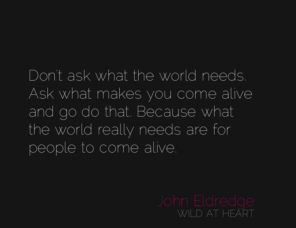John Eldredge Wild At Heart Quotes Quotesgram: What Does The World Really Need? (daily Hot! Quote