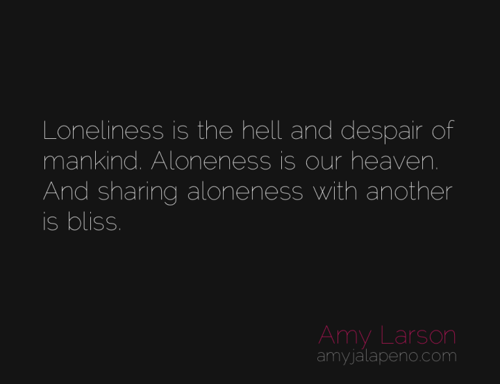loneliness-aloneness-relationships-independence-hell-heaven-bliss-amyjalapeno