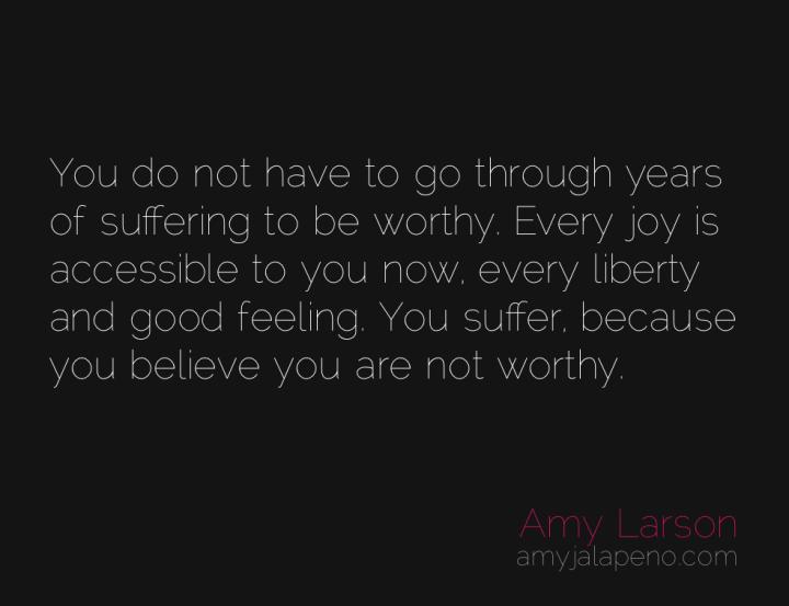 worthiness-suffering-freedom-joy-amyjalapeno
