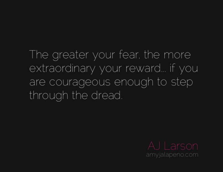 fear-courage-extraordinary-reward-amyjalapeno
