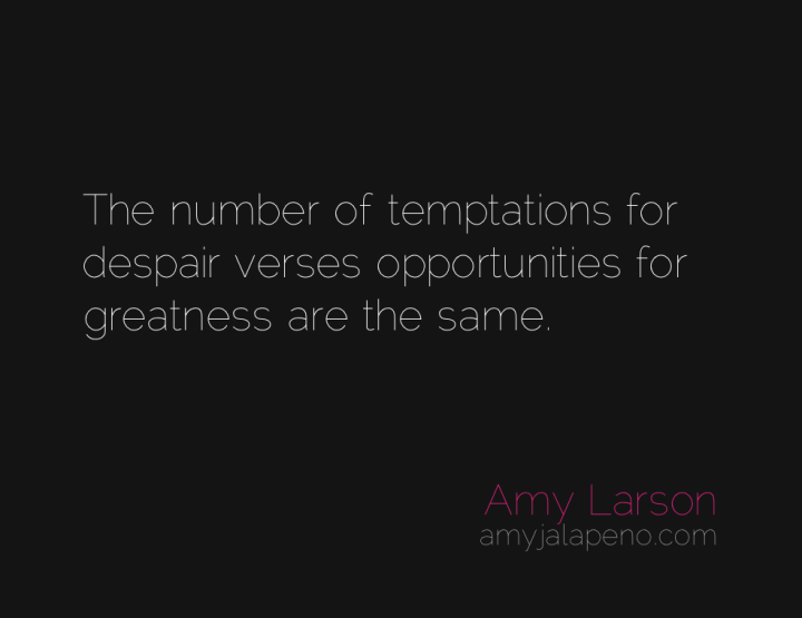 despair-temptation-opportunity-greatness-amyjalapeno