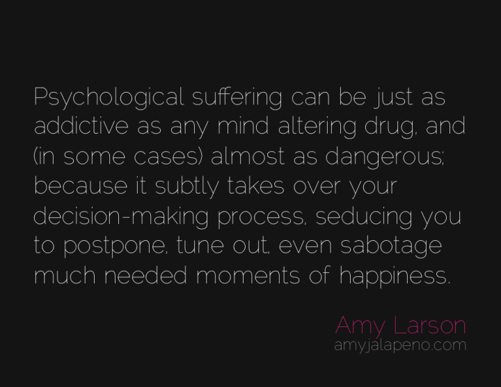 suffering-happiness-addict-decisions-choice-amyjalapeno