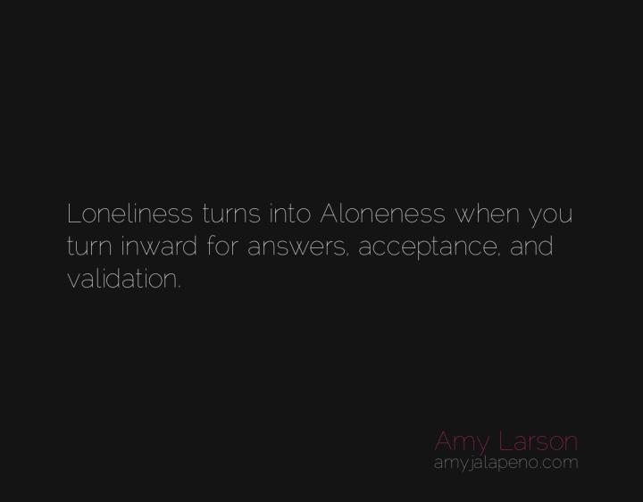loneliness-aloneness-awareness-consciousness-answers-acceptance-validation-amyjalapeno