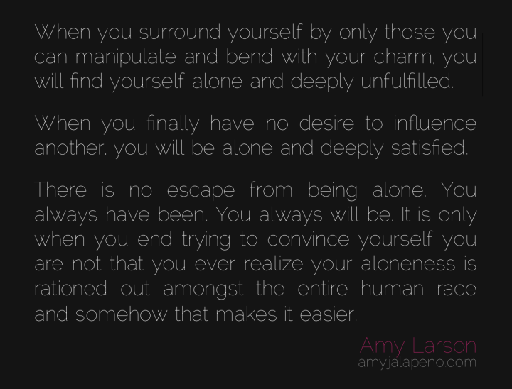being-alone-relationships-influence-satisfaction-fulfilled-escape-manipulation-charm-convince-amyjalapeno-dailyhotquote