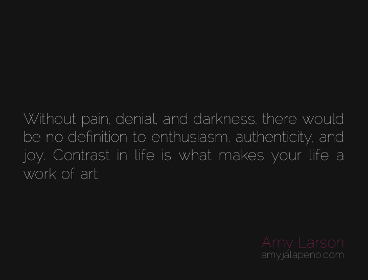 pain-denial-darkness-joy-enthusiasm-authenticity-contrast-work-of-art-life-amyjalapeno-dailyhotquote