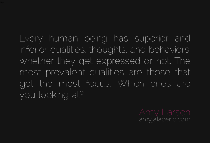 being-human-good-bad-focus-perpsective-relationships-connection-attention-amyjalapeno-dailyhotquote
