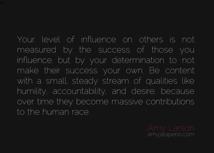influence-success-humility-contribution-accountability-passion-desire-determination-amyjalapeno-dailyhotquote