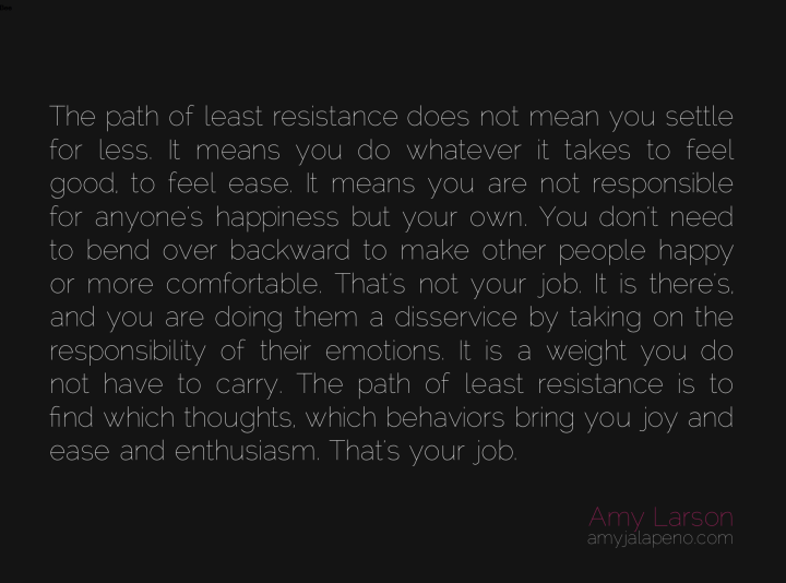 least-resistance-settle-ease-joy-enthusiasm-thought-feeling-emotion-responsibility-comfort-happiness-amyjalapeno-dailyhotquote