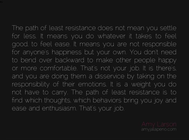 least-resistance-settle-ease-joy-enthusiasm-thought-feeling-emotion-responsibility-comfort-happiness-amyjalapeno-dailyhotquote