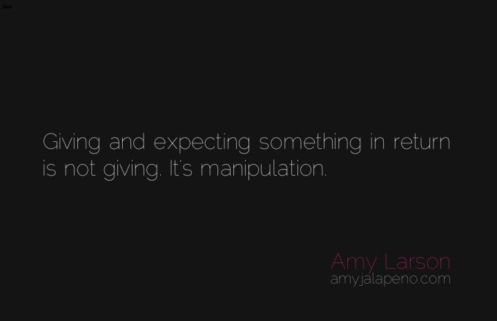 giving-manipulation-expectations-relationships-authenticity-amyjalapeno-dailyhotquote