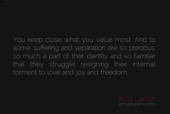 suffering-joy-bliss-torment-separation-freedom-love-relationships-value-ego-identity-amyjalapeno-dailyhotquote