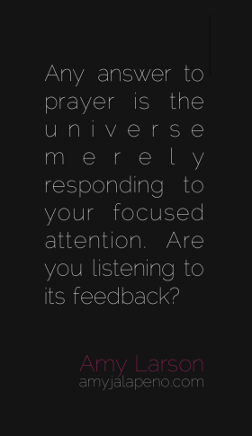 prayer-universe-answers-focused-attention-intention-listen-feedback-amyjalapeno-dailyhotqutoe