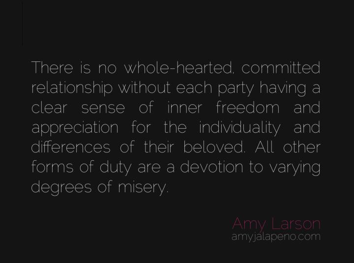 relationships-commitment-inner-freedom-devotion-appreciation-individuality-misery-differences-gratitude-whole-hearted-amyjalapeno-dailyhotquote