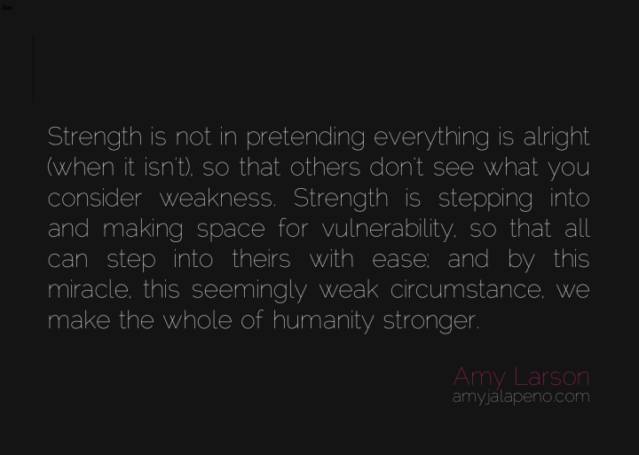 strength-vulnerability-weakness-humanity-miracle-pretending-relationships-amyjalapeno-dailyhotquote