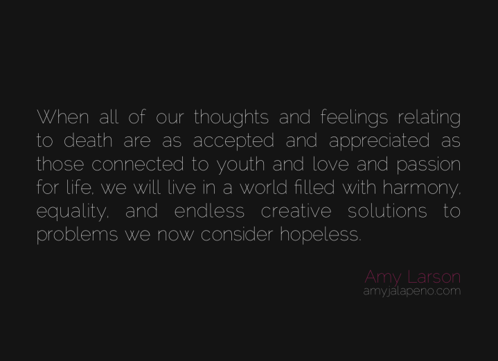 thoughts-feelings-equality-death-love-passion-youth-life-harmony-creative-solutions-problems-hopeless-amyjalapeno-amylarson-dailyhotquote