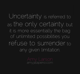 uncertainty-certainty-unlimited-possibilities-limitations-surrender-amyjalapeno-amylarson-dailyhotquote